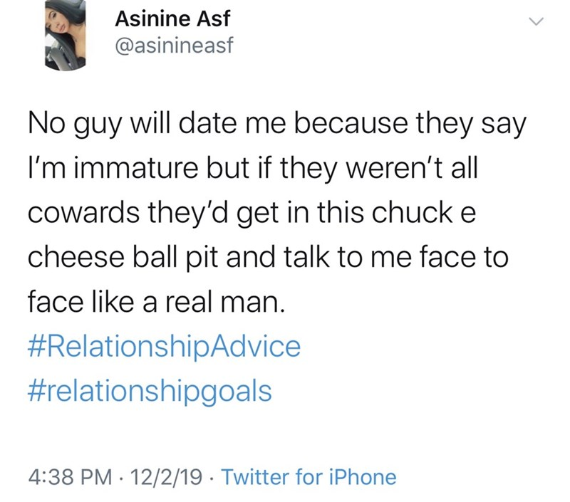 Text - Asinine Asf @asinineasf No guy will date me because they say I'm immature but if they weren't all cowards they'd get in this chuck e cheese ball pit and talk to me face to face like a real man. #RelationshipAdvice #relationshipgoals 4:38 PM · 12/2/19 · Twitter for iPhone