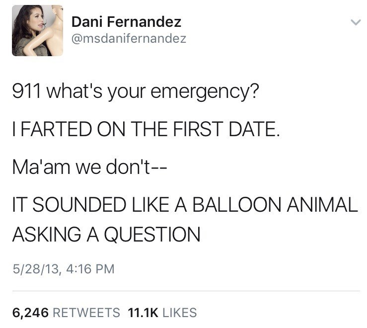 Text - Dani Fernandez @msdanifernandez 911 what's your emergency? I FARTED ON THE FIRST DATE. Ma'am we don't-- IT SOUNDED LIKE A BALLOON ANIMAL ASKING A QUESTION 5/28/13, 4:16 PM 6,246 RETWEETS 11.1K LIKES