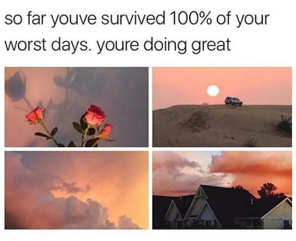Sky - so far youve survived 100% of your worst days. youre doing great
