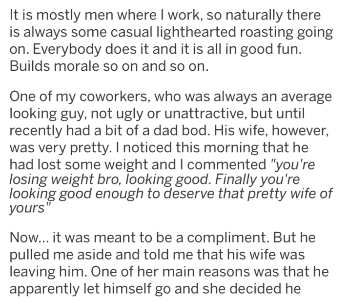 """Text - It is mostly men where I work, so naturally there is always some casual lighthearted roasting going on. Everybody does it and it is all in good fun. Builds morale so on and so on. One of my coworkers, who was always an average looking guy, not ugly or unattractive, but until recently had a bit of a dad bod. His wife, however, was very pretty. I noticed this morning that he had lost some weight and I commented """"you're losing weight bro, looking good. Finally you're looking good enough to d"""