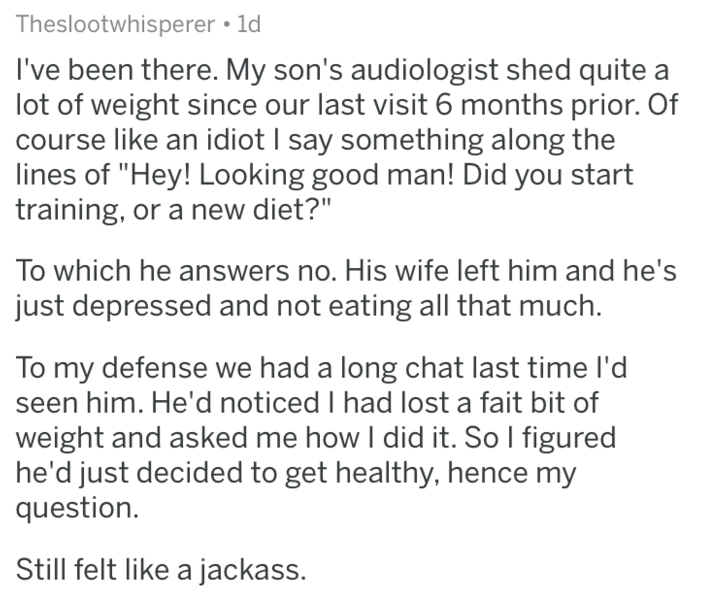 """Text - Theslootwhisperer • 1d I've been there. My son's audiologist shed quite a lot of weight since our last visit 6 months prior. Of course like an idiot I say something along the lines of """"Hey! Looking good man! Did you start training, or a new diet?"""" To which he answers no. His wife left him and he's just depressed and not eating all that much. To my defense we had a long chat last time l'd seen him. He'd noticed I had lost a fait bit of weight and asked me how I did it. So I figured he'd ju"""