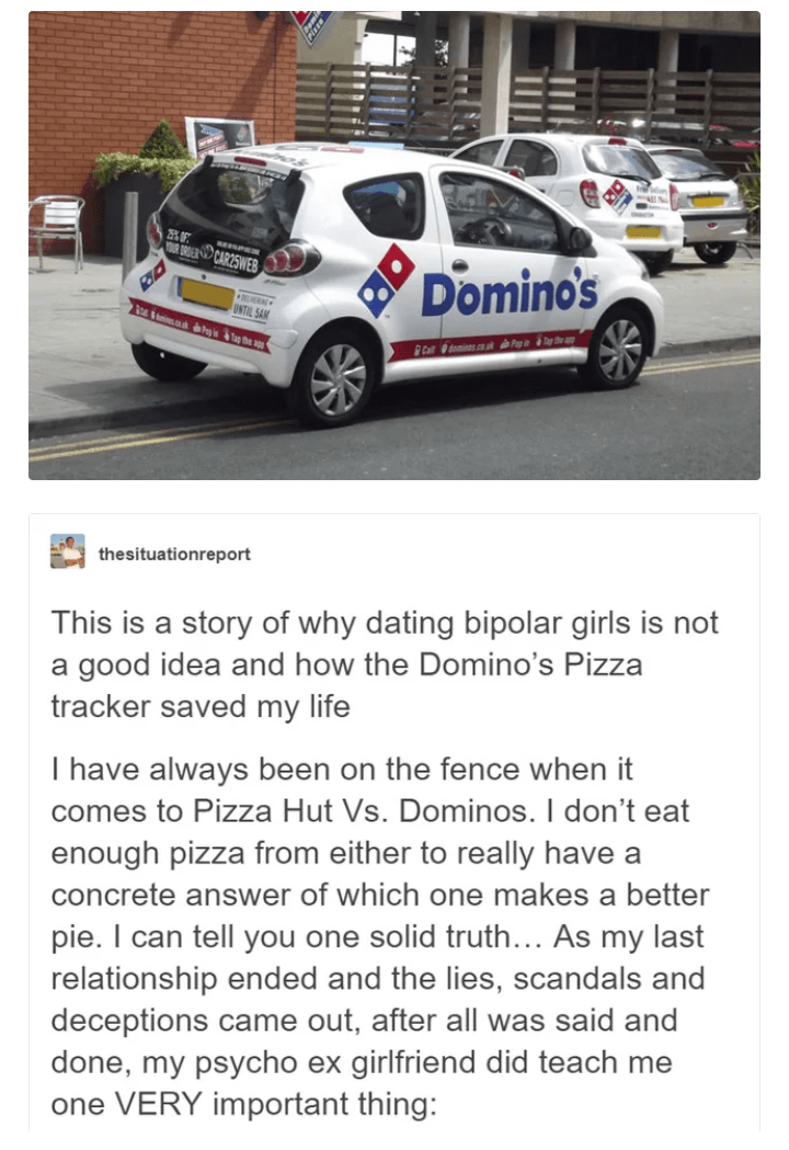 Land vehicle - RER CAR25WEB Domino's UNTIL SAM te e a omines cn at Cat thesituationreport This is a story of why dating bipolar girls is not a good idea and how the Domino's Pizza tracker saved my life I have always been on the fence when it comes to Pizza Hut Vs. Dominos. I don't eat enough pizza from either to really have a concrete answer of which one makes a better pie. I can tell you one solid truth... As my last relationship ended and the lies, scandals and deceptions came out, after all w