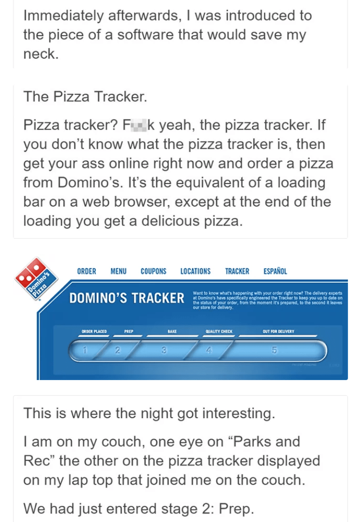 Text - Immediately afterwards, I was introduced to the piece of a software that would save my neck. The Pizza Tracker. Pizza tracker? Fk yeah, the pizza tracker. If you don't know what the pizza tracker is, then get your ass online right now and order a pizza from Domino's. It's the equivalent of a loading bar on a web browser, except at the end of the loading you get a delicious pizza. ORDER MENU COUPONS LOCATIONS ESPAÑOL TRACKER Domino's DOMINO'S TRACKER Want to know what's happening with your