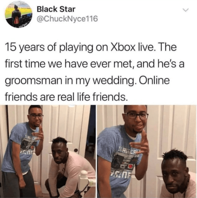Hair - Black Star @ChuckNyce116 15 years of playing on Xbox live. The first time we have ever met, and he's a groomsman in my wedding. Online friends are real life friends. ASSCR