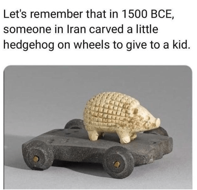 Transport - Let's remember that in 1500 BCE, someone in Iran carved a little hedgehog on wheels to give to a kid.