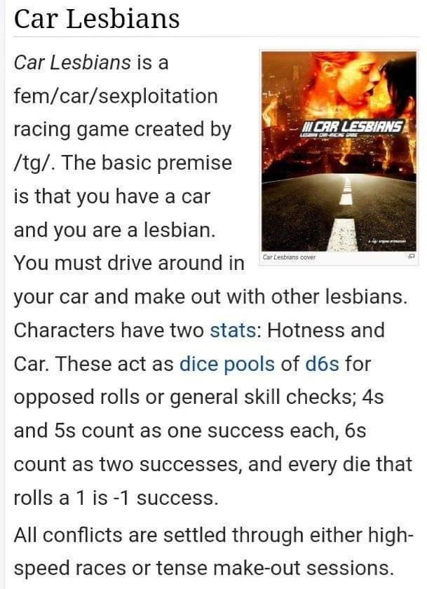 Text - Car Lesbians Car Lesbians is a fem/car/sexploitation CAR LESBIANS racing game created by /tg/. The basic premise is that you have a car and you are a lesbian. s cove You must drive around in rleion o your car and make out with other lesbians. Characters have two stats: Hotness and Car. These act as dice pools of d6s for opposed rolls or general skill checks; 4s and 5s count as one success each, 6s count as two successes, and every die that rolls a 1 is -1 success. All conflicts are settle