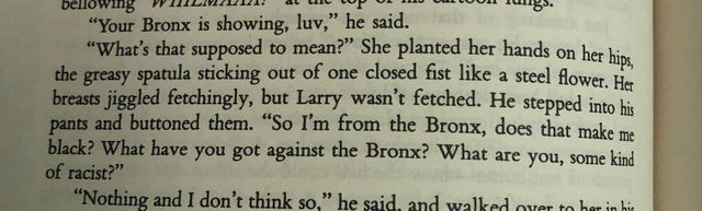 "Text - bellowing WITILM ""Your Bronx is showing, luv,"" he said. ""What's that supposed to mean?"" She planted her hands on her hin the greasy spatula sticking out of one closed fist like a steel flower He breasts jiggled fetchingly, but Larry wasn't fetched. He stepped into his and buttoned them. ""So I'm from the Bronx, does that make me pants black? What have you got against the Bronx? What are you, some kind of racist?"" ""Nothing and I don't think so,"" he said, and walked over to hez in his"
