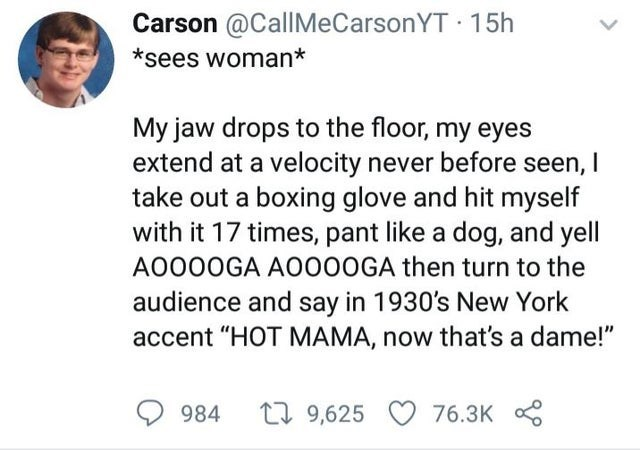 "Text - Carson @CallMeCarsonYT · 15h *sees woman* My jaw drops to the floor, my eyes extend at a velocity never before seen, I take out a boxing glove and hit myself with it 17 times, pant like a dog, and yell A0000GA A0000GA then turn to the audience and say in 1930's New York accent ""HOT MAMA, now that's a dame!"" L7 9,625 984 76.3K"