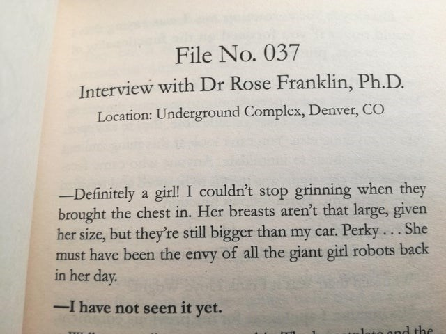 Text - File No. 037 Interview with Dr Rose Franklin, Ph.D. Location: Underground Complex, Denver, CO -Definitely a girl! I couldn't stop grinning when they brought the chest in. Her breasts aren't that large, given her size, but they're still bigger than my car. Perky... She must have been the envy of all the giant girl robots back in her day. -I have not seen it yet. lato ond the