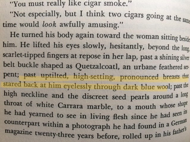 "Text - ""You must really like cigar smoke."" ""Not especially, but I think two cigars going at the s time would look awfully amusing."" He turned his body again toward the woman sitting beside him. He lifted his eyes slowly, hesitantly, beyond the long scarlet-tipped fingers at repose in her lap, past a shining silver belt buckle shaped as Quetzalcoatl, an urbane feathered ser- same pent; past uptilted, high-setting, pronounced breasts that stared back at him eyelessly through dark blue wool; past t"