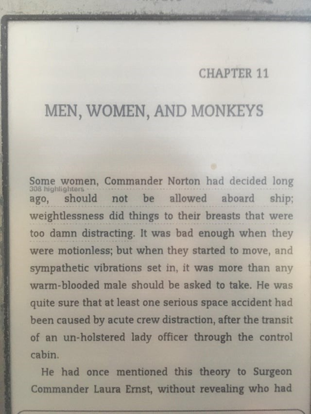 Text - CHAPTER 11 MEN, WOMEN, AND MONKEYS Some women, Commander Norton had decided long 308 highlighters ago, aboard should allowed ship; not be weightlessness did things to their breasts that were too damn distracting. It was bad enough when they were motionless; but when they started to move, and sympathetic vibrations set in, it was more than any warm-blooded male should be asked to take. He was quite sure that at least one serious space accident had been caused by acute crew distraction, aft