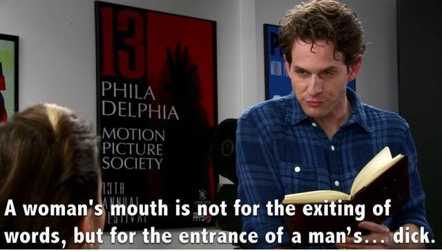 Font - 13 PHILA DELPHIA MOTION PICTURE SOCIETY 13TH A woman's mouth is not for the exiting of words, but for the entrance of a man's... dick.