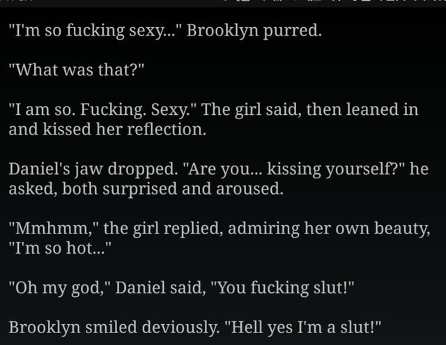 "Text - ""I'm so fucking sexy..."" Brooklyn purred. ""What was that?"" ""I am so. Fucking. Sexy."" The girl said, then leaned in and kissed her reflection. Daniel's jaw dropped. ""Are you... kissing yourself?"" he asked, both surprised and aroused. ""Mmhmm,"" the girl replied, admiring her own beauty, ""I'm so hot..."" ""Oh my god,"" Daniel said, ""You fucking slut!"" Brooklyn smiled deviously. ""Hell yes I'm a slut!"""