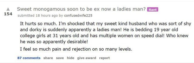 Text - Sweet monogamous soon to be ex now a ladies man? Rant 154 submitted 18 hours ago by confusedwife225 It hurts so much. I'm shocked that my sweet kind husband who was sort of shy and dorky is suddenly apparently a ladies man! He is bedding 19 year old college girls at 31 years old and has multiple women on speed dial! Who knew he was so apparently desirable! I feel so much pain and rejection on so many levels. 87 comments share save hide give award report