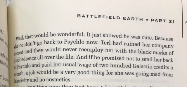 Text - BATTLEFIELD EARTH. PART 21 Well, that would be wonderful. It just showed he was cute. Because she couldn't go back to Psychlo now. Terl had ruined her company record and they would never reemploy her with the black marks of disobedience all over the file. And if he promised not to send her back uder to Psychlo and paid her usual wage of two hundred Galactic credits a inh d month, a job would be a very good thing for she was going mad from Se inactivity and no cosmetics. Jong timo nour tho