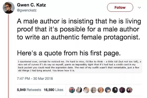 Text - Gwen C. Katz Follow @gwenckatz A male author is insisting that he is living proof that it's possible for a male author to write an authentic female protagonist. Here's a quote from his first page. I sauntered over, certain he noticed me. I'm hard to miss, I'd like to think - a little tall (but not too tall), a nice set of curves if 1 do say so myself, pants so impossibly tight that if I had had a credit card in my back pocket you could read the expiration date. The rest of my outfit wasn'