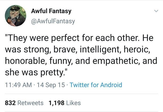 "Text - Awful Fantasy @AwfulFantasy ""They were perfect for each other. He was strong, brave, intelligent, heroic, honorable, funny, and empathetic, and she was pretty."" 11:49 AM · 14 Sep 15 Twitter for Android 832 Retweets 1,198 Likes"