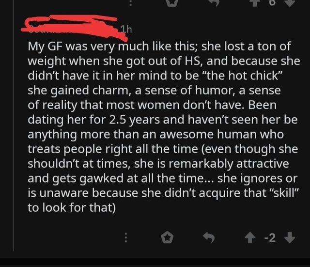 "Text - My GF was very much like this; she lost a ton of weight when she got out of HS, and because she didn't have it in her mind to be ""the hot chick"" she gained charm, a sense of humor, a sense of reality that most women don't have. Been dating her for 2.5 years and haven't seen her be anything more than an awesome human who treats people right all the time (even though she shouldn't at times, she is remarkably attractive and gets gawked at all the time... she ignores or is unaware because she"