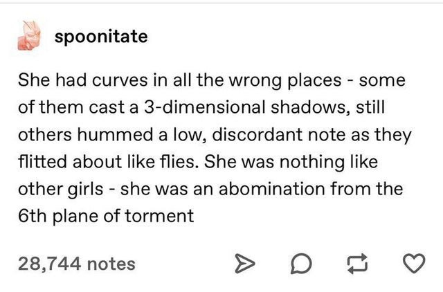Text - spoonitate She had curves in all the wrong places some of them cast a 3-dimensional shadows, still others hummed a low, discordant note as they flitted about like flies. She was nothing like other girls she was an abomination from the 6th plane of torment 28,744 notes