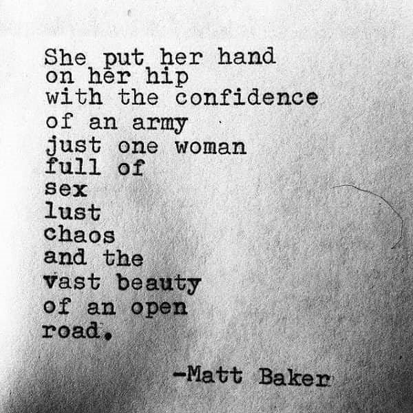 Text - She put her hand on her hip with the confidence of an army just one woman full of sex lust chaos and the vast beauty of an open road, -Matt Baker