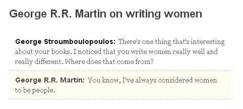 Text - George R.R. Martin on writing women George Stroumboulopoulos: There's one thing that's interesting about your books. I noticed that you write women really well and really different. Where does that come from? George R.R. Martin: You know, I've always considered women to be people.