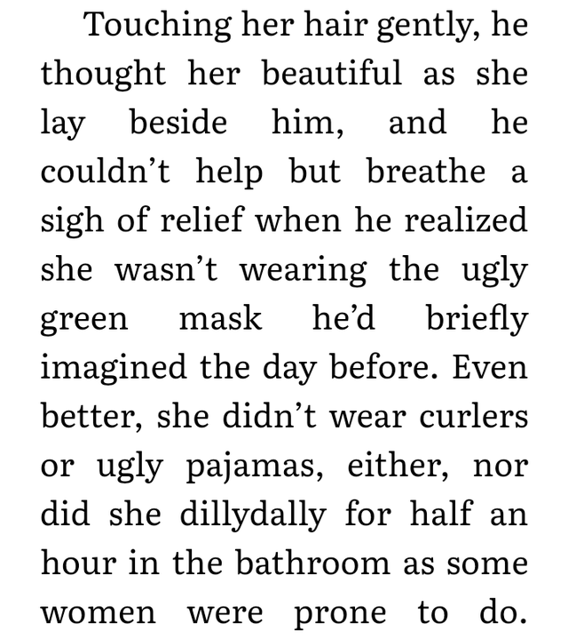 Text - Touching her hair gently, he thought her beautiful as she lay beside him, and couldn't help but breathe a he sigh of relief when he realized she wasn't wearing the ugly he'd briefly mask green imagined the day before. Even better, she didn't wear curlers or ugly pajamas, either, nor did she dillydally for half an hour in the bathroom as some women were prone to do.
