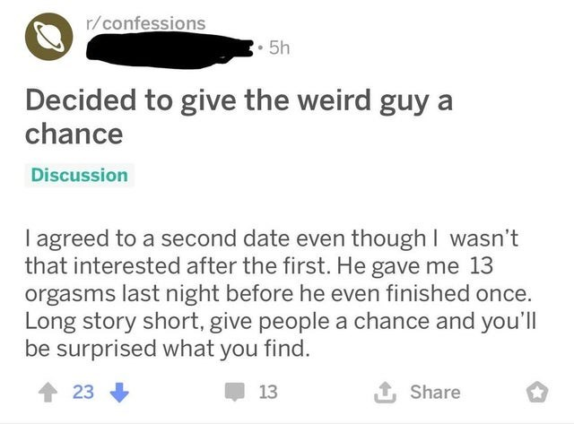 Text - r/confessions 5h Decided to give the weird guy a chance Discussion I agreed to a second date even though I wasn't that interested after the first. He gave me 13 orgasms last night before he even finished once. Long story short, give people a chance and you'll be surprised what you find. 1 23 1 Share 13