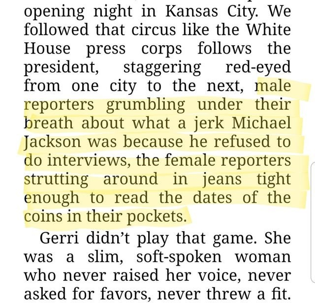 Text - opening night in Kansas City. We followed that circus like the White House press corps follows the president, from one city to the next, male reporters grumbling under their breath about what a jerk Michael Jackson was because he refused to do interviews, the female reporters strutting around in jeans tight enough to read the dates of the coins in their pockets. Gerri didn't play that game. She was a slim, soft-spoken woman who never raised her voice, never asked for favors, never threw a