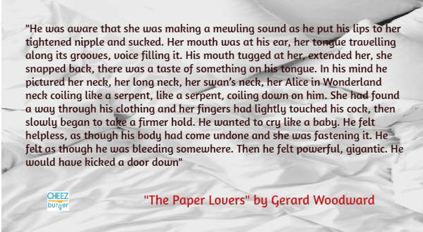 "Text - ""He was aware that she was making a mewling sound as he put his lips to her tightened nipple and sucked. Her mouth was at his ear, her tongue travelling along its grooues, voice filling it. His mouth tugged at her, extended her, she snapped back, there was a taste of something on his tongue. In his mind he pictured her neck, her long neck, her swan's neck, her Alice in Wonderland neck coiling like a serpent, like a serpent, coiling down on him. She had found a way through his clothing and"