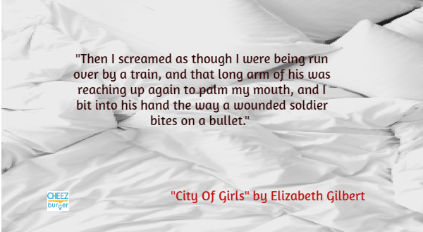 "Text - ""Then I screamed as though I were being run over by a train, and that long arm of his was reaching up again to patm my mouth, and I bit into his hand the way a wounded soldier bites on a bullet."" ""City Of Girls"" by Elizabeth Gilbert CHEEZ burger"