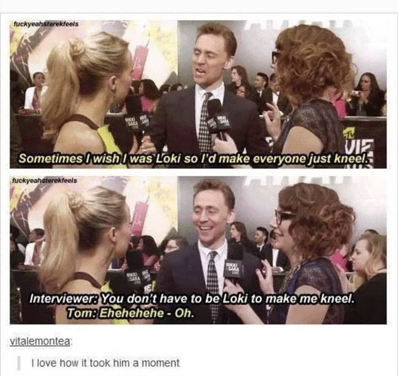 Hair - fuckyeahsterekteels VKKS VIE Sometimes I wishl was Loki so l'd make everyone just kneel. tuckyeahsterekfeels Interviewer: You don't have to be Loki to make me kneel. Tom: Ehehehehe - Oh. vitalemontea I love how it took him a moment