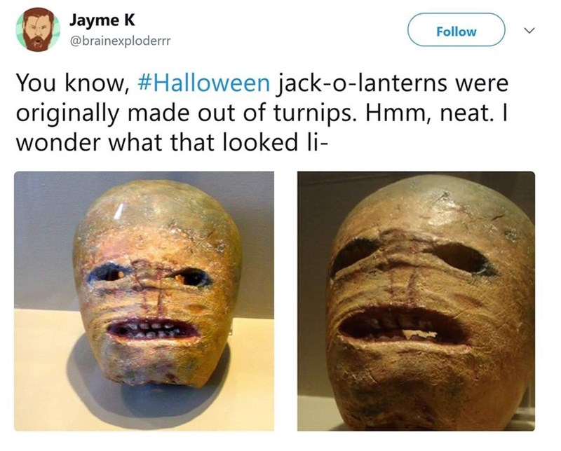 Face - Jayme K Follow @brainexploderrr You know, #Halloween jack-o-lanterns were originally made out of turnips. Hmm, neat. I wonder what that looked li-