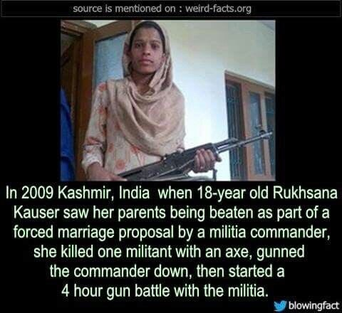 Photo caption - source is mentioned on : weird-facts.org In 2009 Kashmir, India when 18-year old Rukhsana Kauser saw her parents being beaten as part of a forced marriage proposal by a militia commander, she killed one militant with an axe, gunned the commander down, then started a 4 hour gun battle with the militia. blowingfact