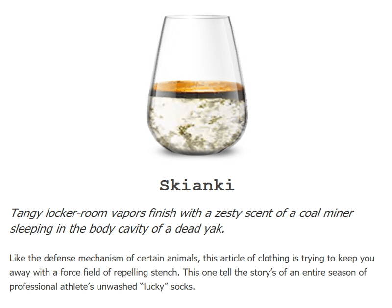 """Drink - Skianki Tangy locker-room vapors finish with a zesty scent of a coal miner sleeping in the body cavity of a dead yak. Like the defense mechanism of certain animals, this article of clothing is trying to keep you away with a force field of repelling stench. This one tell the story's of an entire season of professional athlete's unwashed """"lucky"""" socks."""