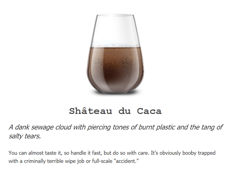 """Drink - Shâteau du Caca A dank sewage cloud with piercing tones of burnt plastic and the tang of salty tears. You can almost taste it, so handle it fast, but do so with care. It's obviously booby trapped with a criminally terrible wipe job or full-scale """"accident."""""""