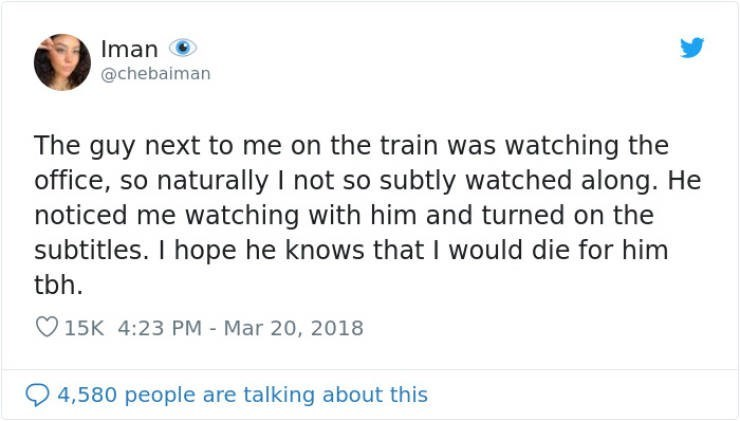 Text - Iman @chebaiman The guy next to me on the train was watching the office, so naturally I not so subtly watched along. He noticed me watching with him and turned on the subtitles. I hope he knows that I would die for him tbh. O15K 4:23 PM - Mar 20, 2018 4,580 people are talking about this