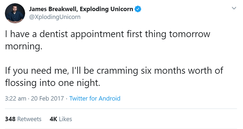 Text - James Breakwell, Exploding Unicorn @XplodingUnicorn I have a dentist appointment first thing tomorrow morning. If you need me, l'll be cramming six months worth of flossing into one night. 3:22 am · 20 Feb 2017 · Twitter for Android 4K Likes 348 Retweets