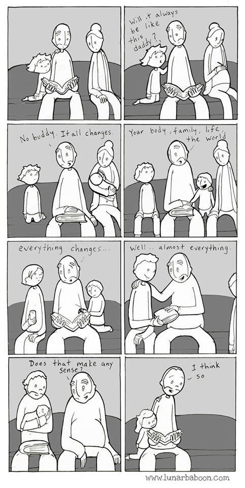 People - will it always be like this daddy ? No buddy. It all changes. Your body , family, life, the world every thing changes.. well .. almost everything. Does that make any Sense 1 I think - So www.lunarbaboon.com