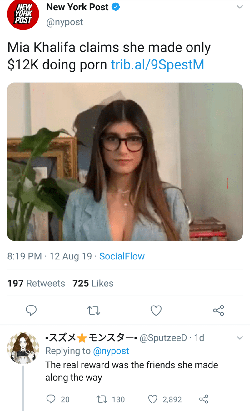 Text - New York Post NEW YORK POST @nypost Mia Khalifa claims she made only $12K doing porn trib.al/9SpestM 8:19 PM · 12 Aug 19 · SocialFlow 197 Retweets 725 Likes *スズメ★モンスター· @SputzeeD. 1d Replying to @nypost The real reward was the friends she made along the way O 20 E7 130 2,892