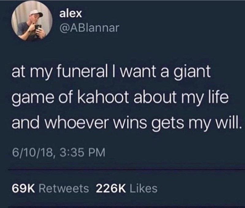 Text - alex @ABlannar at my funeral I want a giant game of kahoot about my life and whoever wins gets my will. 6/10/18, 3:35 PM 69K Retweets 226K Likes