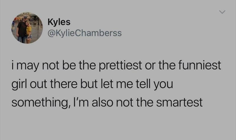 Text - Kyles @KylieChamberss i may not be the prettiest or the funniest ir girl out there but let me tell you something, I'm also not the smartest