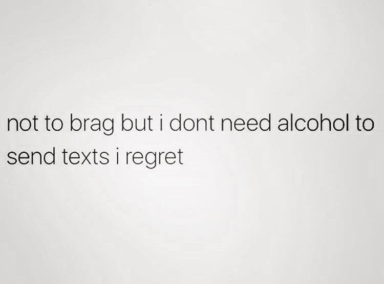 Text - not to brag but i dont need alcohol to send texts i regret