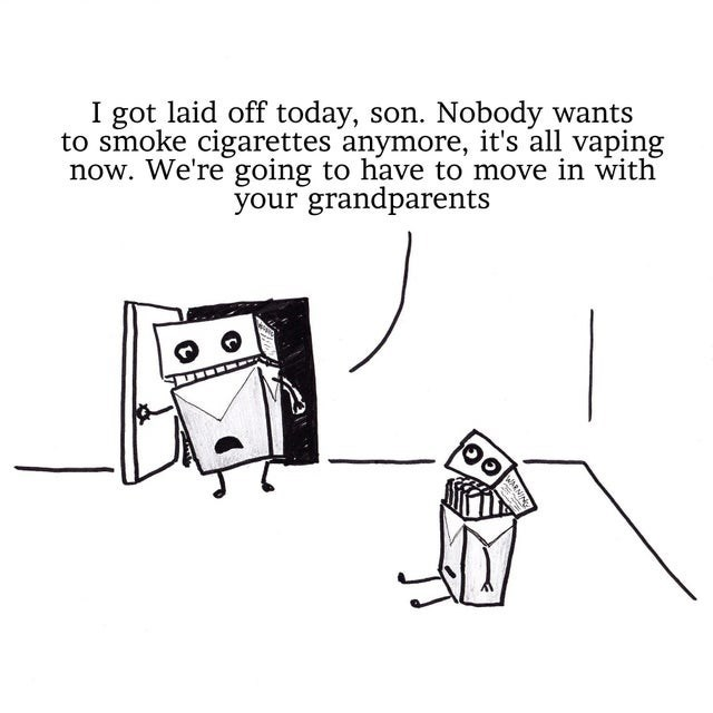 Cartoon - I got laid off today, son. Nobody wants to smoke cigarettes anymore, it's all vaping now. We're going to have to move in with your grandparents WARNING स