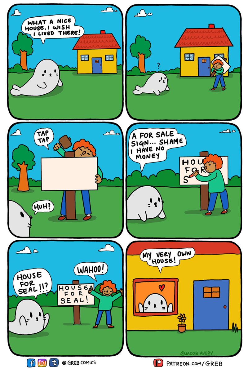 Product - WHAT A NICE HOUSE, I WISH I LIVED THERE! TAP TAP A FOR SALE SIGN... SHAME I HÁVE NO MONEY HUH? My VERY OWN HOUSE! WAHOO! HOUSE FOR HOUSEN FOR SE AL! SEAL!1? LM OJACOB AVERY t @ GREB COMICS PATREON. COM/GREB