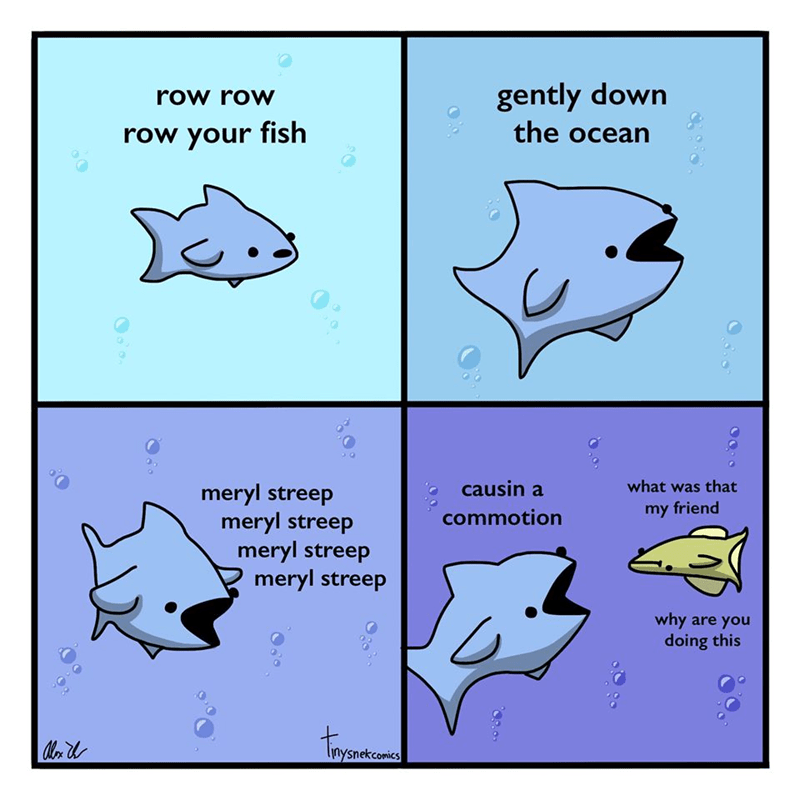 Text - gently down the ocean row row row your fish causin a what was that meryl streep meryl streep meryl streep meryl streep my friend commotion why are you doing this lysnekcomics