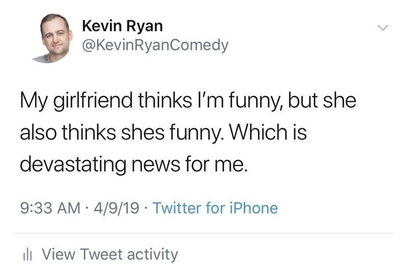Text - Kevin Ryan @KevinRyanComedy My girlfriend thinks I'm funny, but she also thinks shes funny. Which is devastating news for me. 9:33 AM · 4/9/19 · Twitter for iPhone ili View Tweet activity