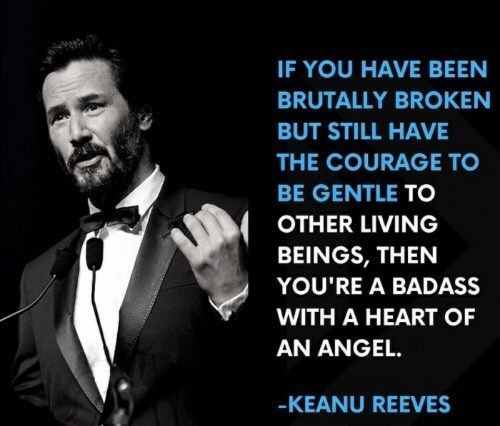 Gentleman - IF YOU HAVE BEEN BRUTALLY BROKEN BUT STILL HAVE THE COURAGE TO BE GENTLE TO OTHER LIVING BEINGS, THEN YOU'RE A BADASS WITH A HEART OF AN ANGEL. -KEANU REEVES