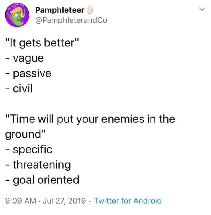 """Text - Pamphleteer @PamphleterandCo """"It gets better"""" - vague - passive - civil """"Time will put your enemies in the ground"""" - specific - threatening - goal oriented 9:09 AM - Jul 27, 2019 · Twitter for Android"""