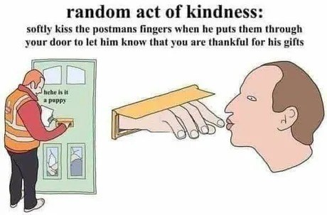 Cartoon - random act of kindness: softly kiss the postmans fingers when he puts them through your door to let him know that you are thankful for his gifts hehe is it a puppy