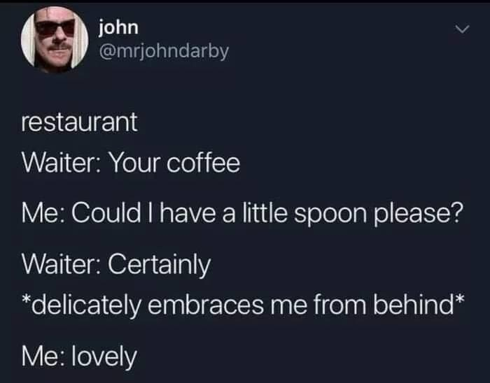 Text - john @mrjohndarby restaurant Waiter: Your coffee Me: Could I have a little spoon please? Waiter: Certainly *delicately embraces me from behind* Me: lovely